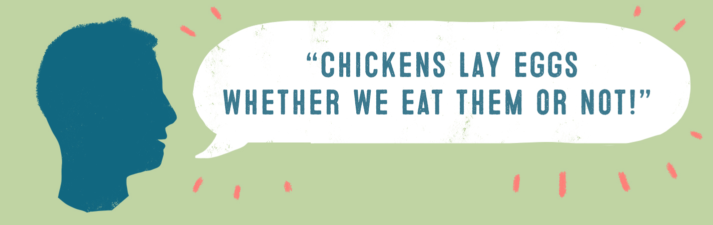 CHICKENS LAY EGGS WHETHER WE EAT THEM OR NOT!