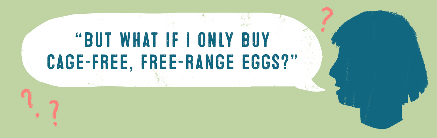 BUT WHAT IF I ONLY BUY CAGE-FREE, FREE-RANGE EGGS?