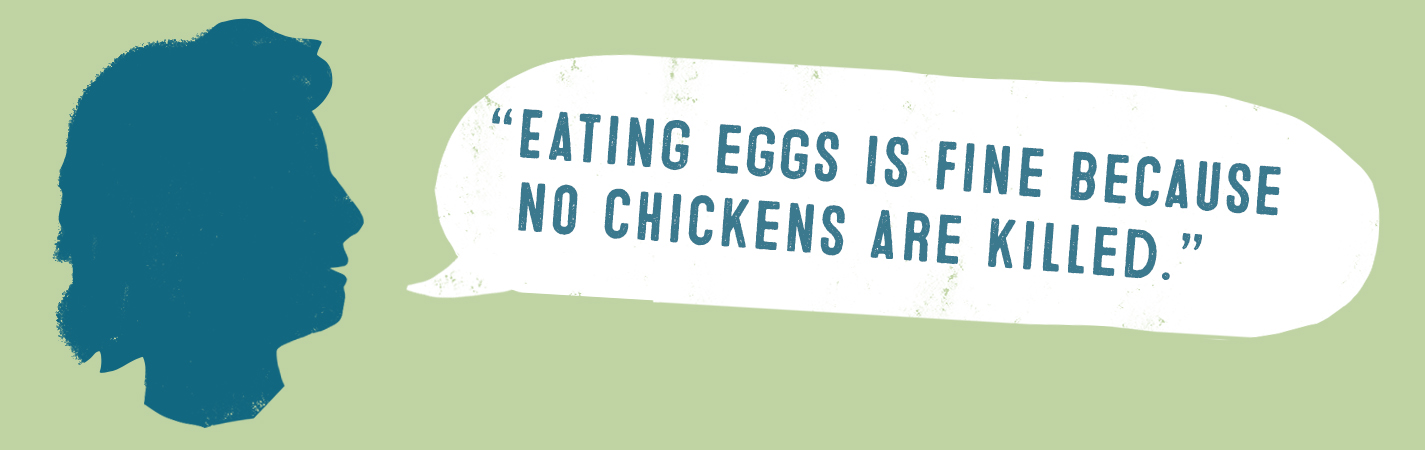 EATING EGGS IS FINE BECAUSE NO CHICKENS ARE KILLED.