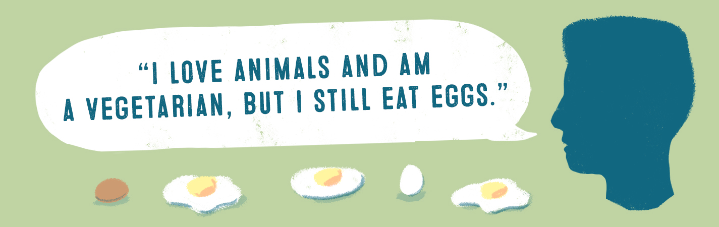 I LOVE ANIMALS AND AM A VEGETARIAN, BUT I STILL EAST EGGS.