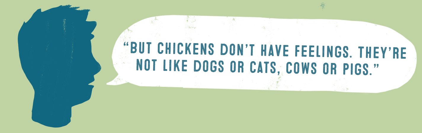 BUT CHICKENS DON'T HAVE FEELINGS. THEY'RE NOT LIKE DOGS OR CATS, COWS OR PIGS.